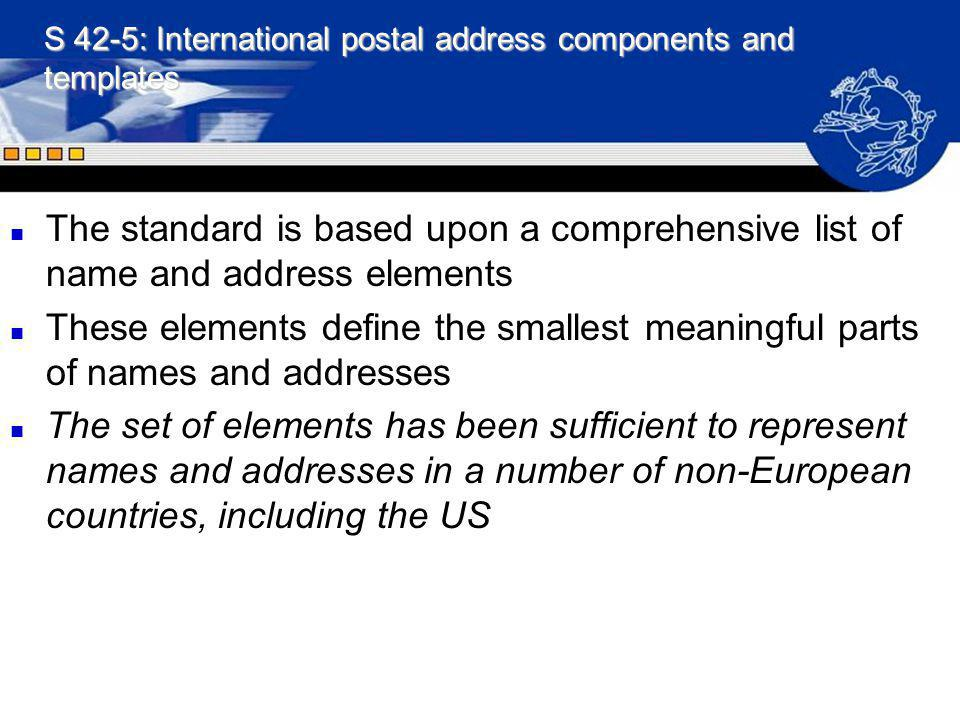 S 42-5: International postal address components and templates n The standard is based upon a comprehensive list of name and address elements n These e