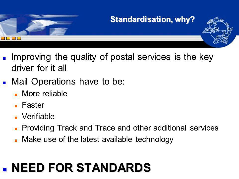 Standardisation, why? n Improving the quality of postal services is the key driver for it all n Mail Operations have to be: n More reliable n Faster n