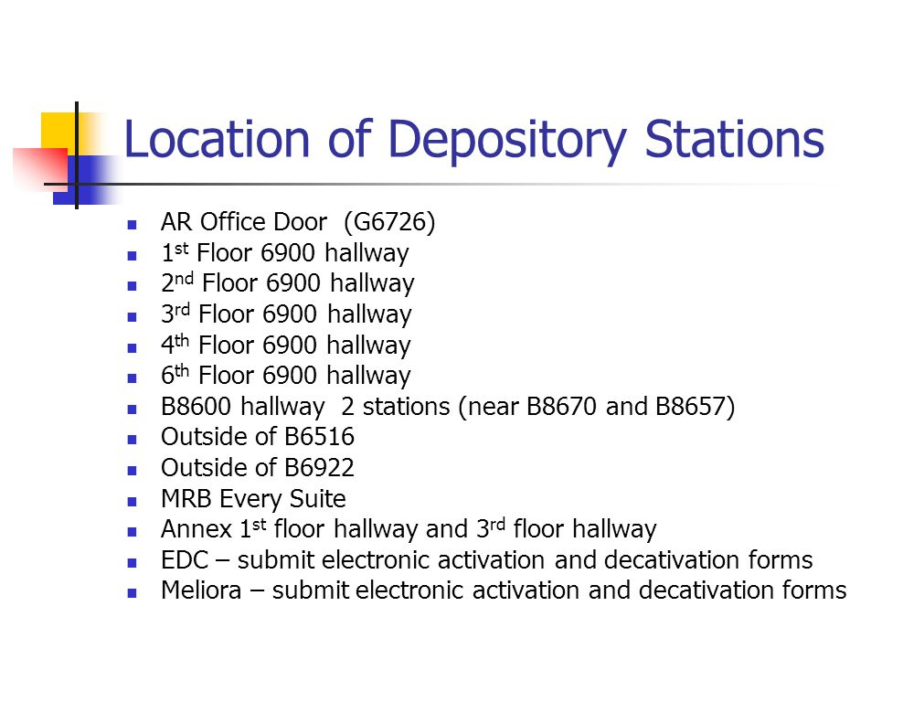 Location of Depository Stations AR Office Door (G6726) 1 st Floor 6900 hallway 2 nd Floor 6900 hallway 3 rd Floor 6900 hallway 4 th Floor 6900 hallway 6 th Floor 6900 hallway B8600 hallway 2 stations (near B8670 and B8657) Outside of B6516 Outside of B6922 MRB Every Suite Annex 1 st floor hallway and 3 rd floor hallway EDC – submit electronic activation and decativation forms Meliora – submit electronic activation and decativation forms