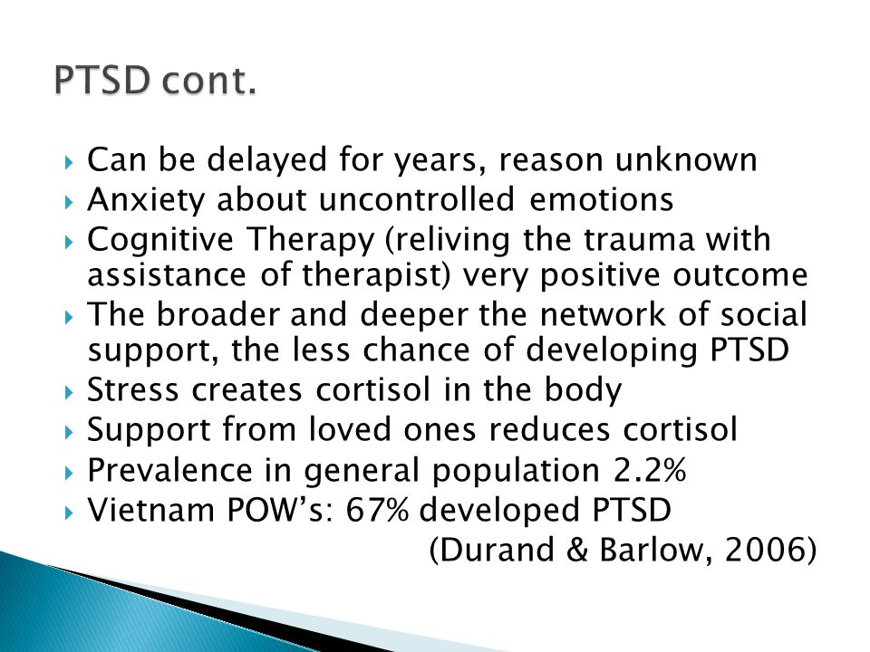 Caused by any traumatic event: war, physical assault, natural catastrophes, death of a loved one Feelings of fear, helplessness, horror during event Event relived through flashbacks or nightmares Avoidance of talk of trauma and trauma recollections Startle response Up to 30% of soldiers returning from Iraq (Durand & Barlow, 2006)