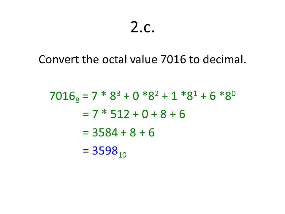 2.c. Convert the octal value 7016 to decimal. 7016 8 = 7 * 8 3 + 0 *8 2 + 1 *8 1 + 6 *8 0 = 7 * 512 + 0 + 8 + 6 = 3584 + 8 + 6 = 3598 10