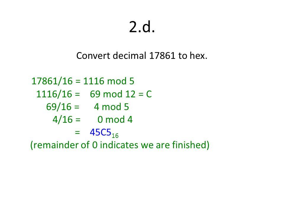 2.d. Convert decimal 17861 to hex. 17861/16 = 1116 mod 5 1116/16 = 69 mod 12 = C 69/16 = 4 mod 5 4/16 = 0 mod 4 = 45C5 16 (remainder of 0 indicates we