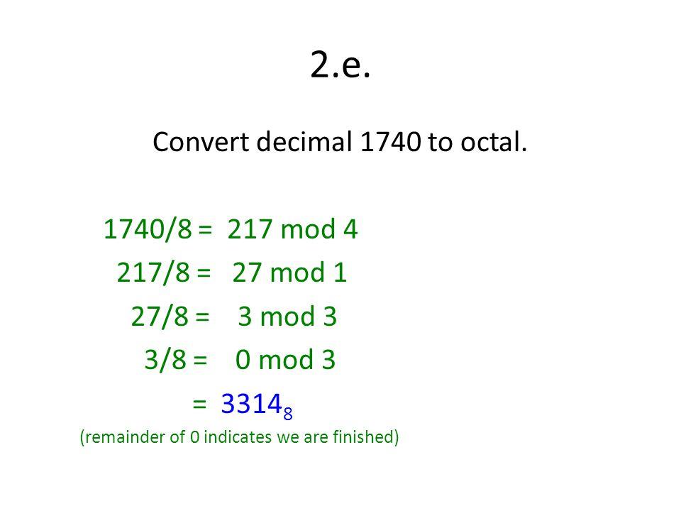2.e. Convert decimal 1740 to octal. 1740/8 = 217 mod 4 217/8 = 27 mod 1 27/8 = 3 mod 3 3/8 = 0 mod 3 = 3314 8 (remainder of 0 indicates we are finishe