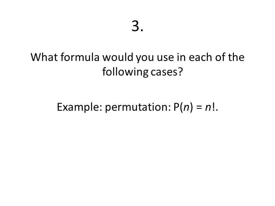 3. What formula would you use in each of the following cases? Example: permutation: P(n) = n!.