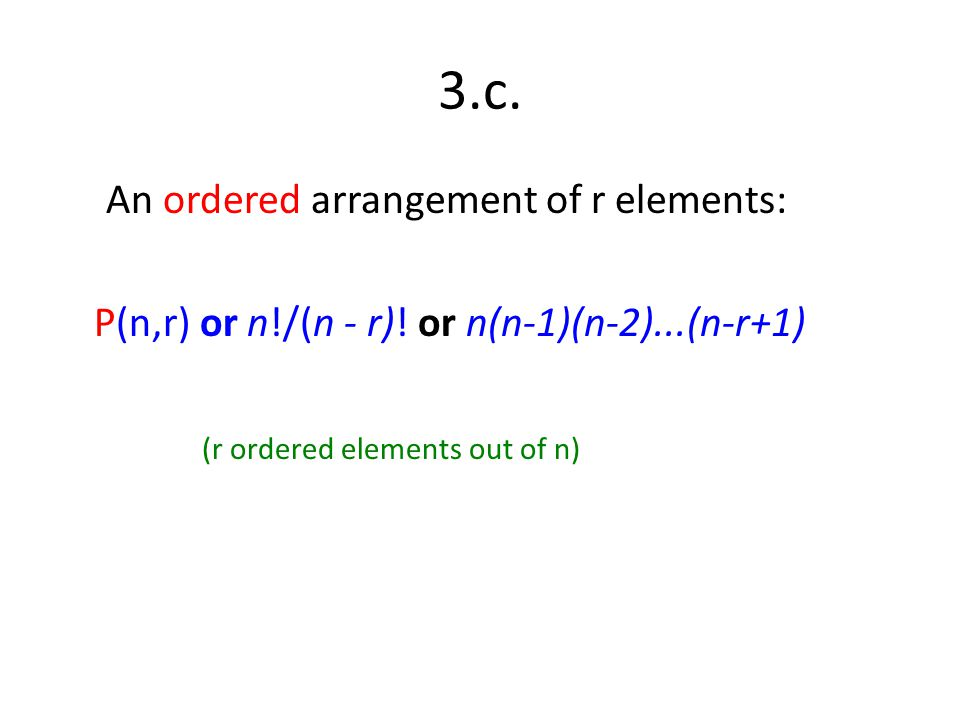 3.c. An ordered arrangement of r elements: P(n,r) or n!/(n - r)! or n(n-1)(n-2)...(n-r+1) (r ordered elements out of n)