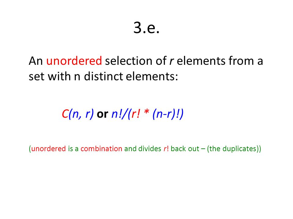 3.e. An unordered selection of r elements from a set with n distinct elements: C(n, r) or n!/(r! * (n-r)!) (unordered is a combination and divides r!