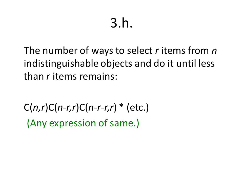 3.h. The number of ways to select r items from n indistinguishable objects and do it until less than r items remains: C(n,r)C(n-r,r)C(n-r-r,r) * (etc.