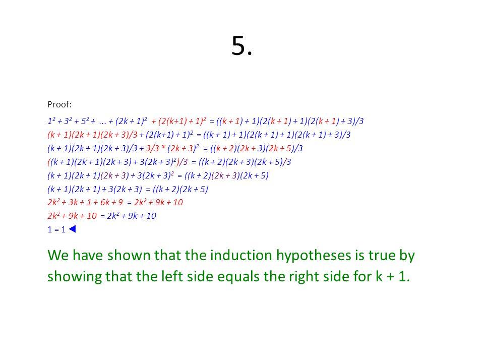 5. Proof: 1 2 + 3 2 + 5 2 +... + (2k + 1) 2 + (2(k+1) + 1) 2 = ((k + 1) + 1)(2(k + 1) + 1)(2(k + 1) + 3)/3 (k + 1)(2k + 1)(2k + 3)/3 + (2(k+1) + 1) 2