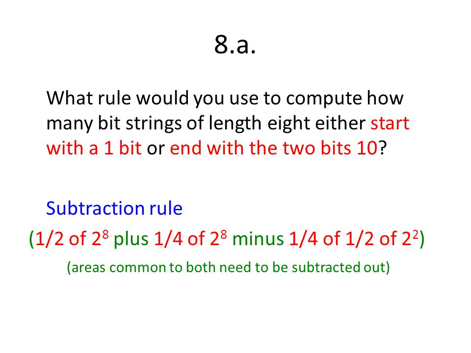 8.a. What rule would you use to compute how many bit strings of length eight either start with a 1 bit or end with the two bits 10? Subtraction rule (
