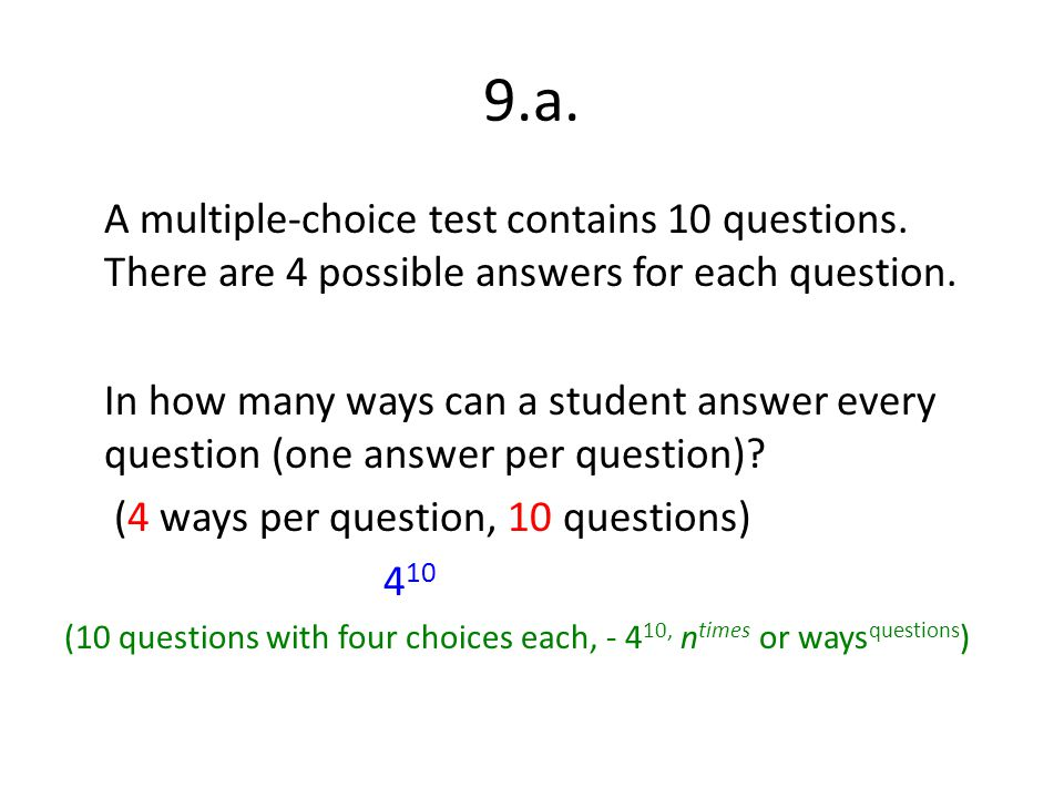 9.a. A multiple-choice test contains 10 questions. There are 4 possible answers for each question. In how many ways can a student answer every questio
