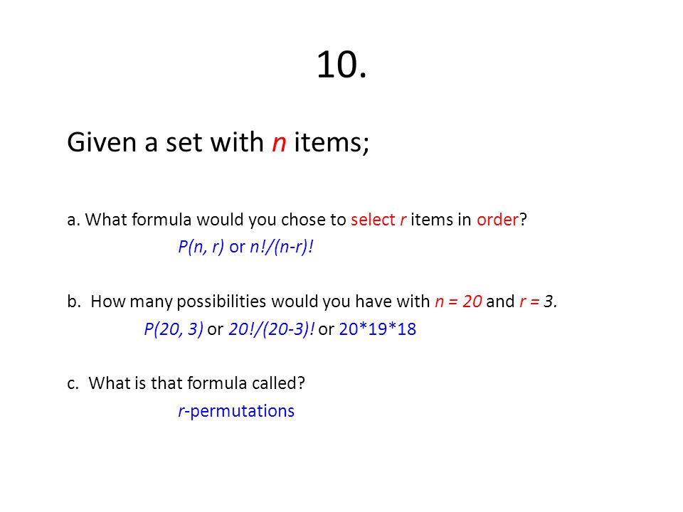 10. Given a set with n items; a. What formula would you chose to select r items in order? P(n, r) or n!/(n-r)! b. How many possibilities would you hav