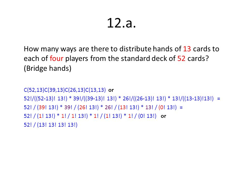 12.a. How many ways are there to distribute hands of 13 cards to each of four players from the standard deck of 52 cards? (Bridge hands) C(52,13)C(39,