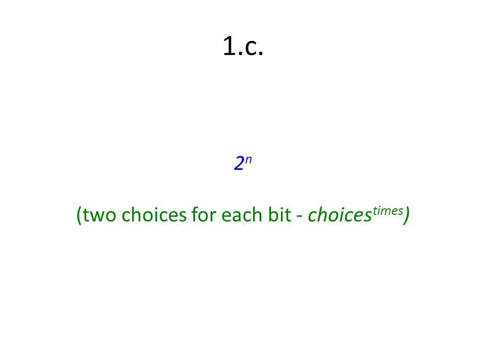 1.c. 2 n (two choices for each bit - choices times )