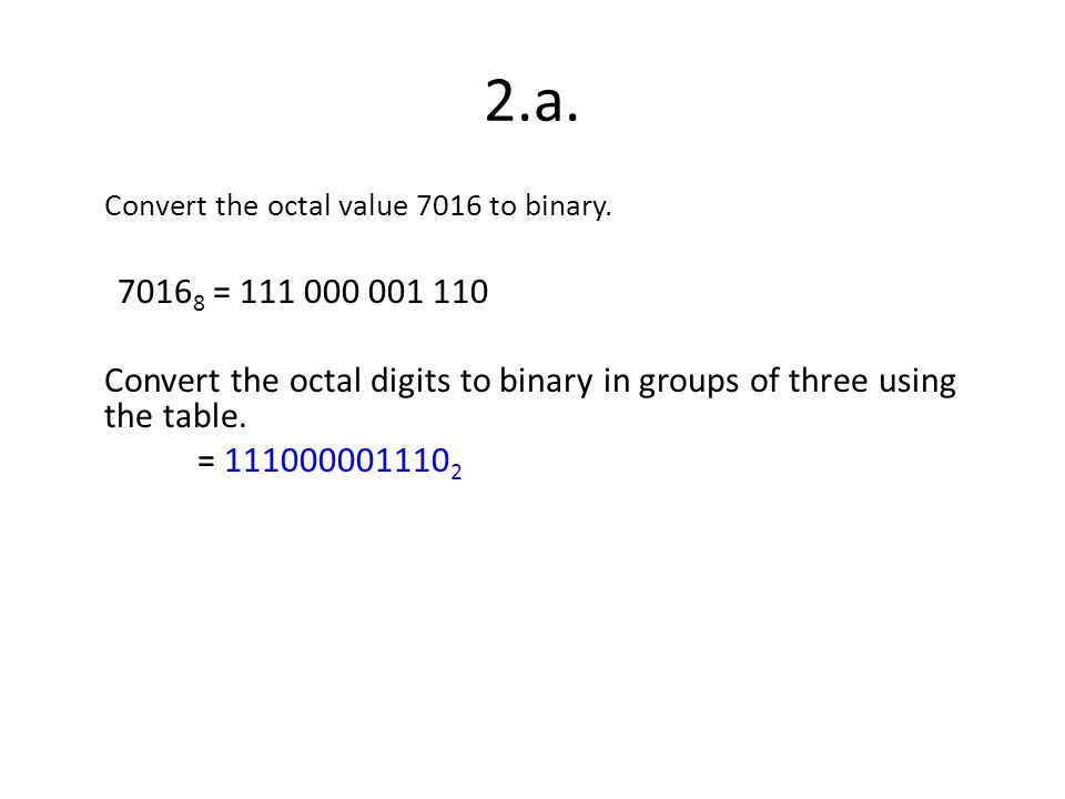 2.a. Convert the octal value 7016 to binary. 7016 8 = 111 000 001 110 Convert the octal digits to binary in groups of three using the table. = 1110000