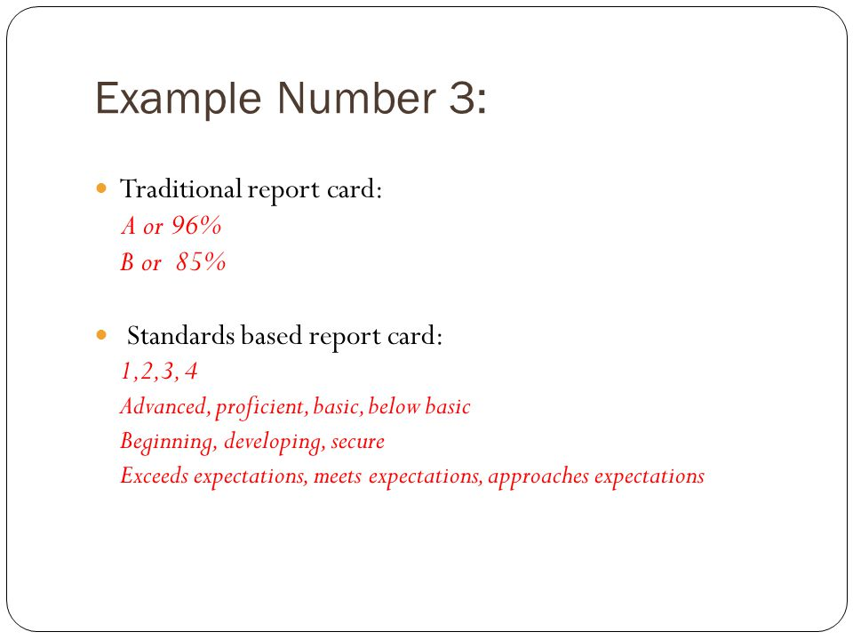 Example Number 3: Traditional report card: A or 96% B or 85% Standards based report card: 1,2,3, 4 Advanced, proficient, basic, below basic Beginning, developing, secure Exceeds expectations, meets expectations, approaches expectations