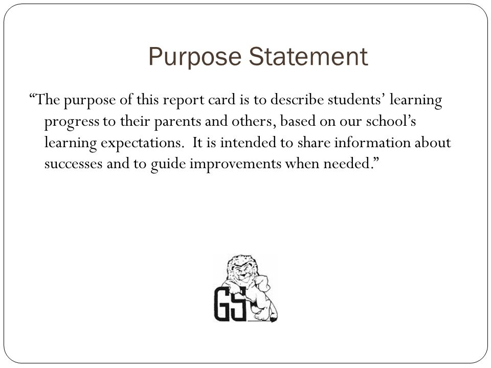 Purpose Statement The purpose of this report card is to describe students learning progress to their parents and others, based on our schools learning expectations.