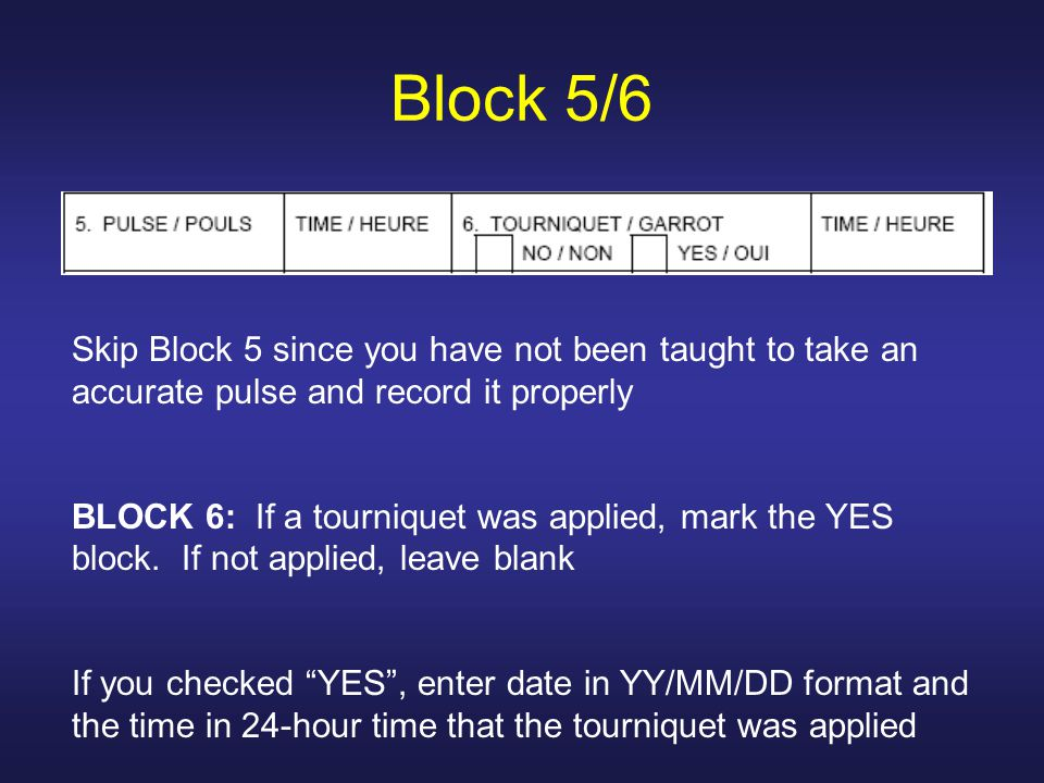 Block 5/6 Skip Block 5 since you have not been taught to take an accurate pulse and record it properly BLOCK 6: If a tourniquet was applied, mark the