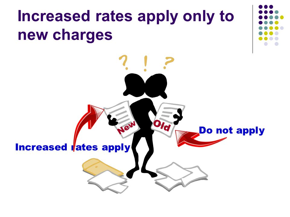 Increased rates apply only to new charges New Old Increased rates apply Do not apply