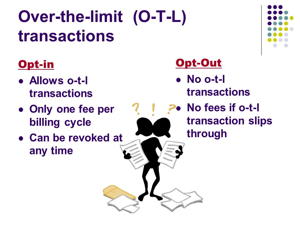 Over-the-limit (O-T-L) transactions Opt-Out No o-t-l transactions No fees if o-t-l transaction slips through Opt-in Allows o-t-l transactions Only one fee per billing cycle Can be revoked at any time
