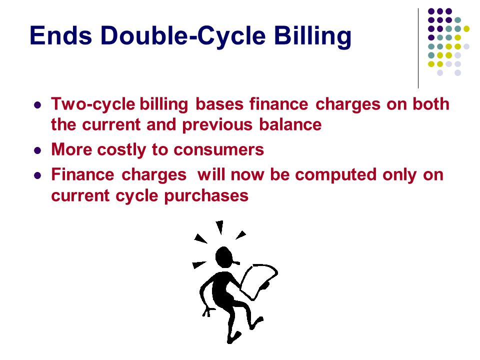 Ends Double-Cycle Billing Two-cycle billing bases finance charges on both the current and previous balance More costly to consumers Finance charges wi