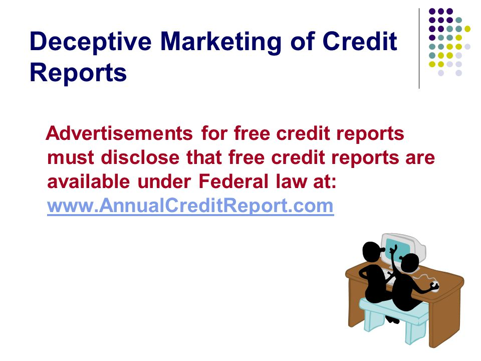 Deceptive Marketing of Credit Reports Advertisements for free credit reports must disclose that free credit reports are available under Federal law at: www.AnnualCreditReport.com www.AnnualCreditReport.com