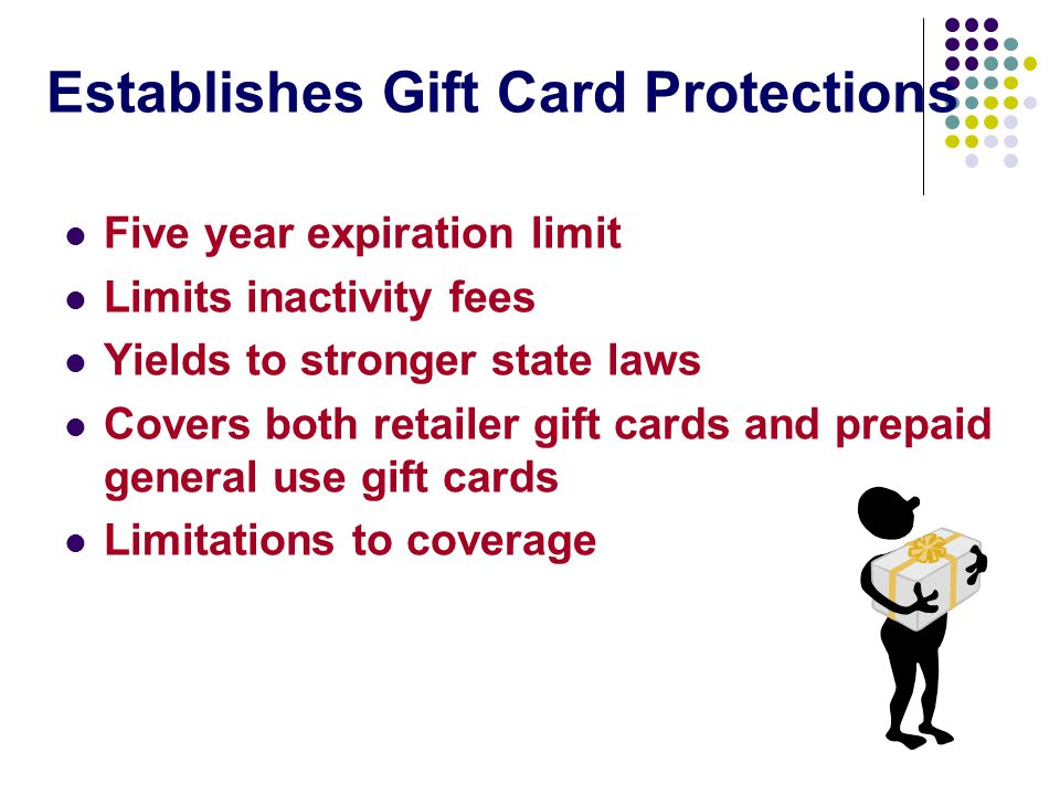Establishes Gift Card Protections Five year expiration limit Limits inactivity fees Yields to stronger state laws Covers both retailer gift cards and prepaid general use gift cards Limitations to coverage