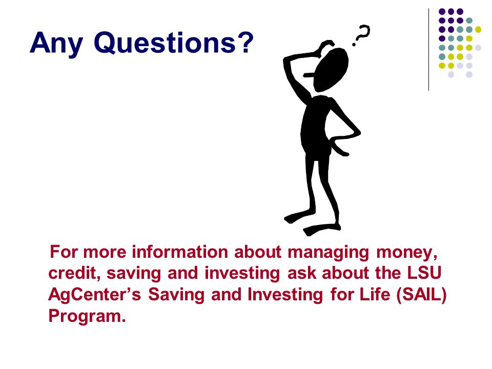 Any Questions? For more information about managing money, credit, saving and investing ask about the LSU AgCenters Saving and Investing for Life (SAIL