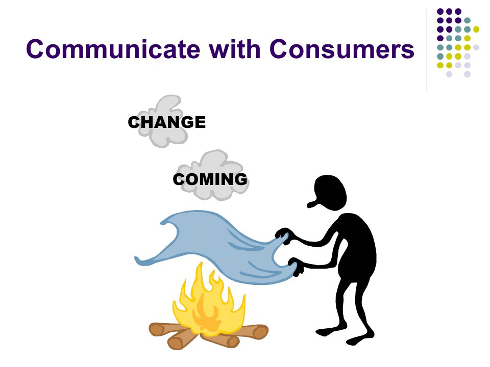 Communicate with Consumers CHANGE COMING