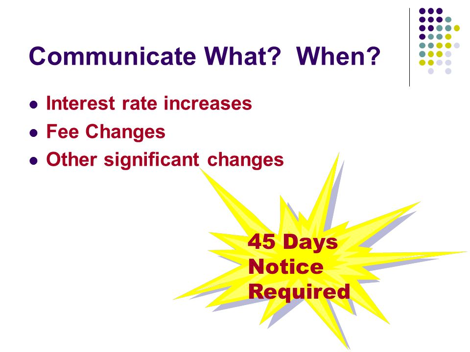 Communicate What? When? Interest rate increases Fee Changes Other significant changes 45 Days Notice Required