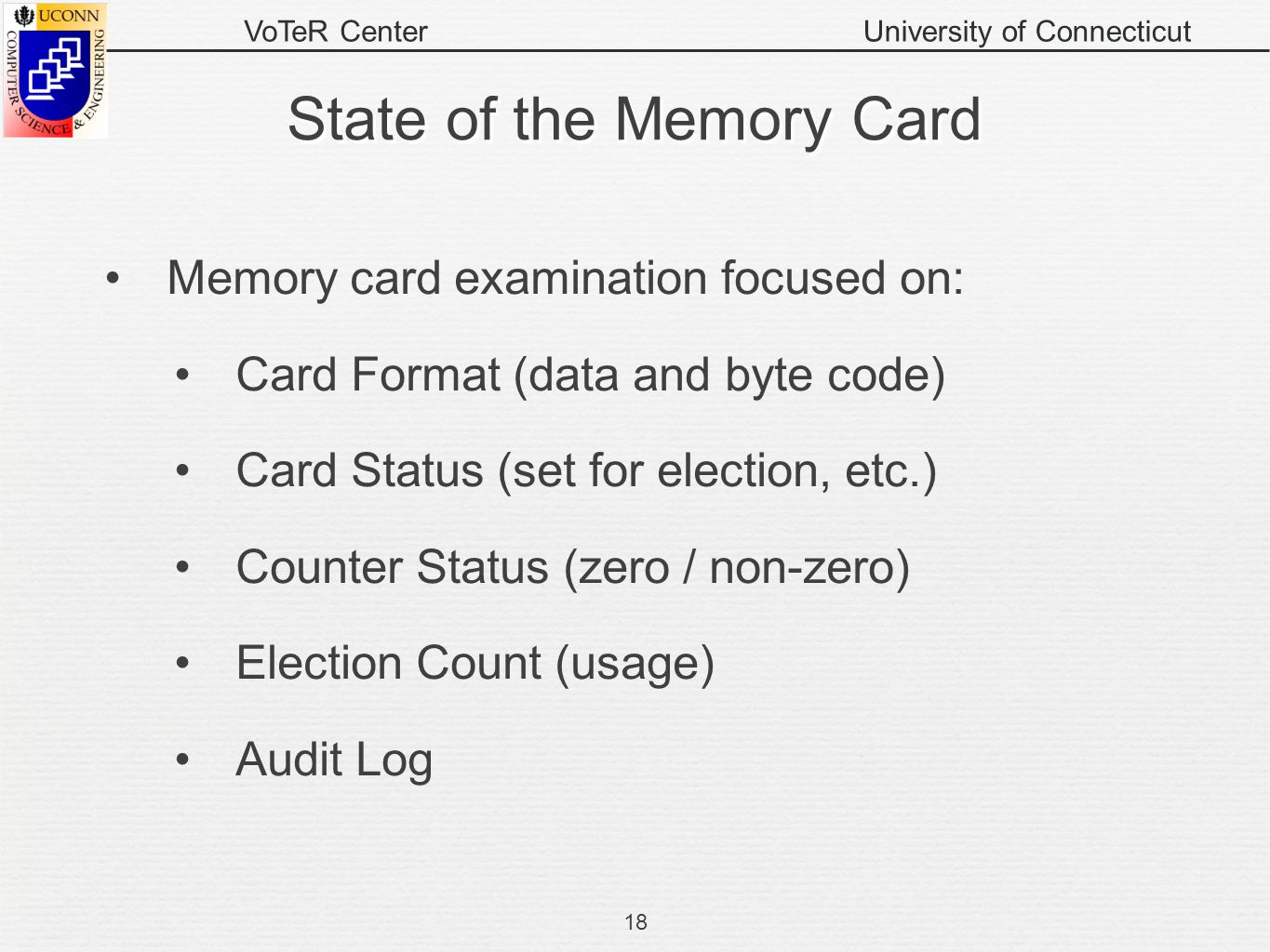 VoTeR CenterUniversity of Connecticut State of the Memory Card Memory card examination focused on: Card Format (data and byte code) Card Status (set for election, etc.) Counter Status (zero / non-zero) Election Count (usage) Audit Log 18