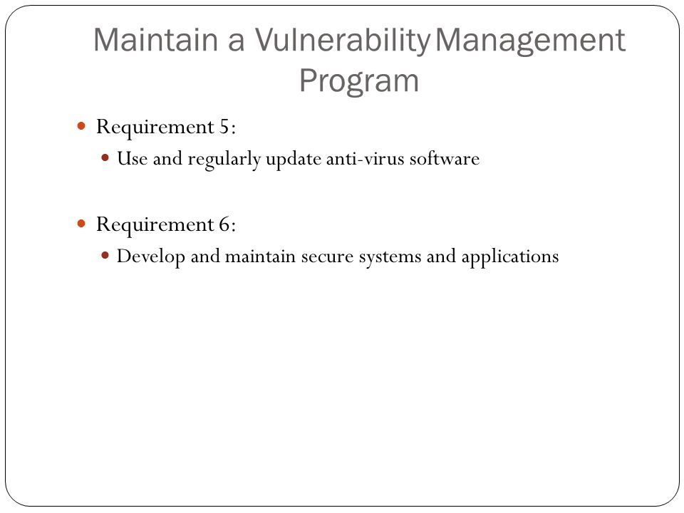Maintain a VulnerabilityManagement Program Requirement 5: Use and regularly update anti-virus software Requirement 6: Develop and maintain secure syst