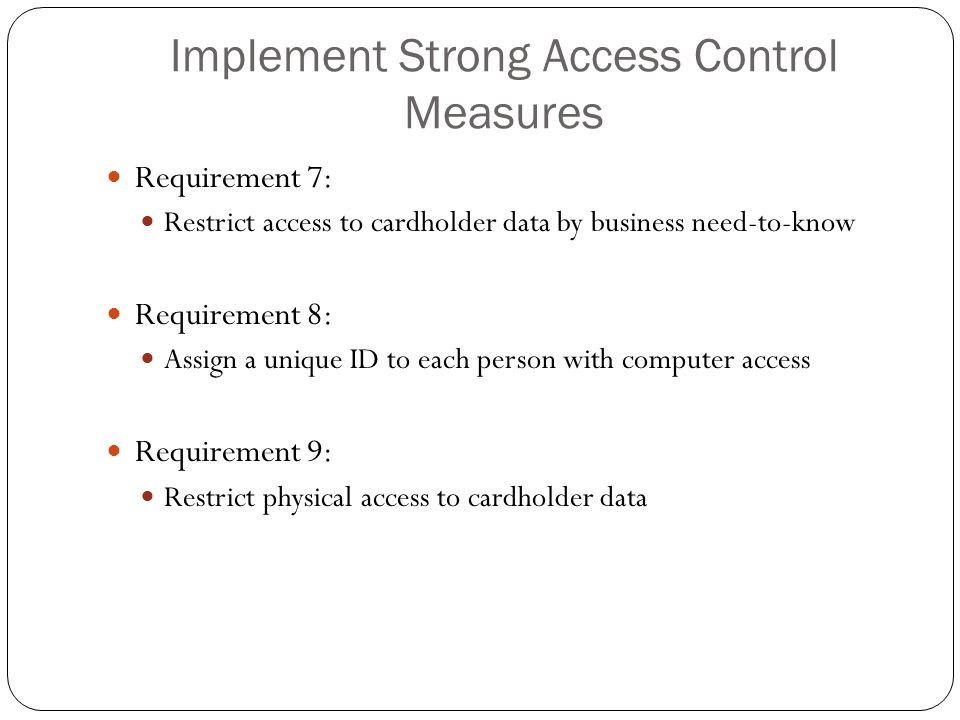 Implement Strong Access Control Measures Requirement 7: Restrict access to cardholder data by business need-to-know Requirement 8: Assign a unique ID