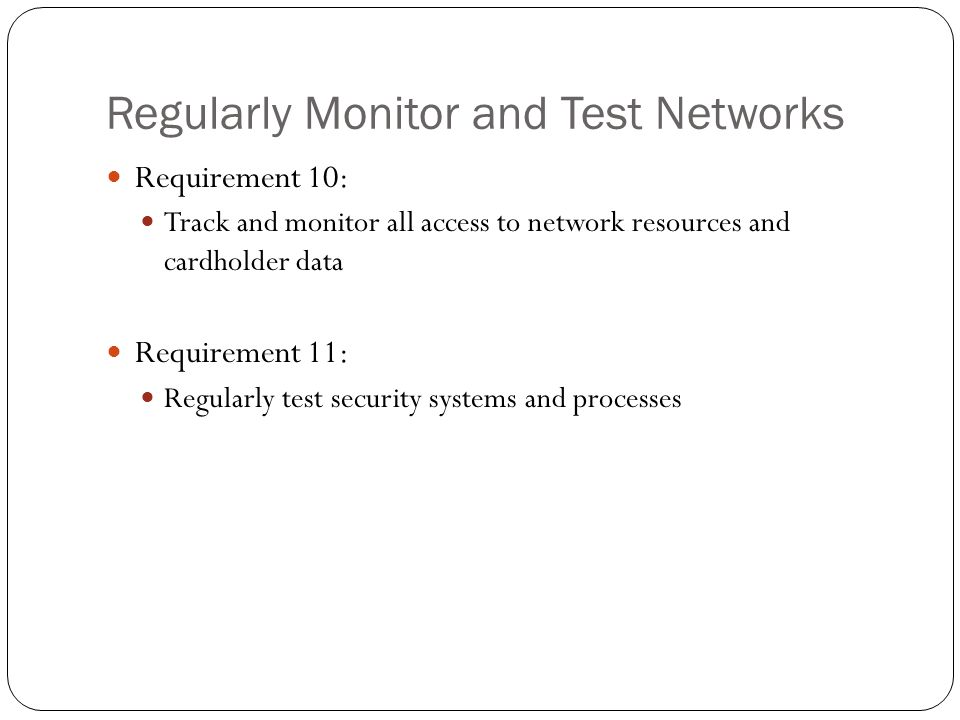 Regularly Monitor and Test Networks Requirement 10: Track and monitor all access to network resources and cardholder data Requirement 11: Regularly te