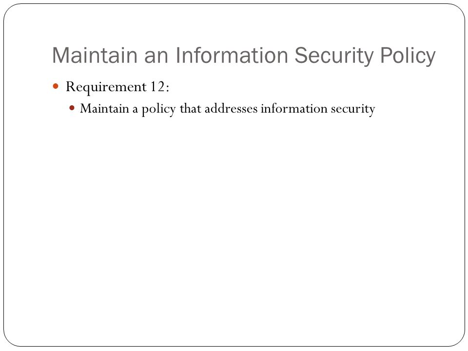 Maintain an Information Security Policy Requirement 12: Maintain a policy that addresses information security