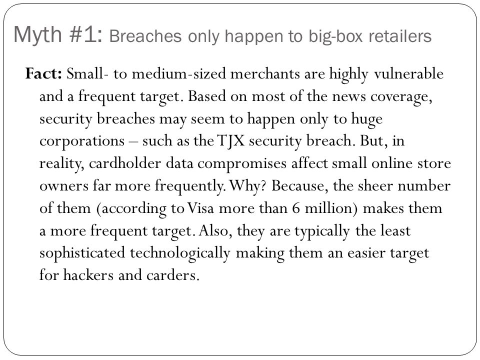 Myth #1: Breaches only happen to big-box retailers Fact: Small- to medium-sized merchants are highly vulnerable and a frequent target. Based on most o
