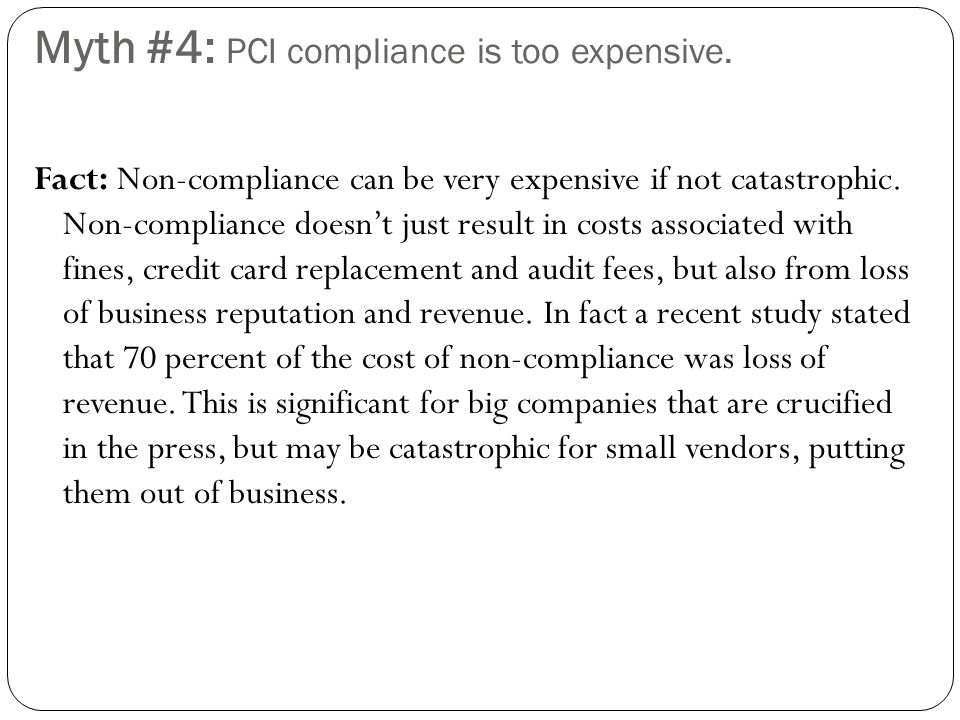Myth #4: PCI compliance is too expensive. Fact: Non-compliance can be very expensive if not catastrophic. Non-compliance doesnt just result in costs a