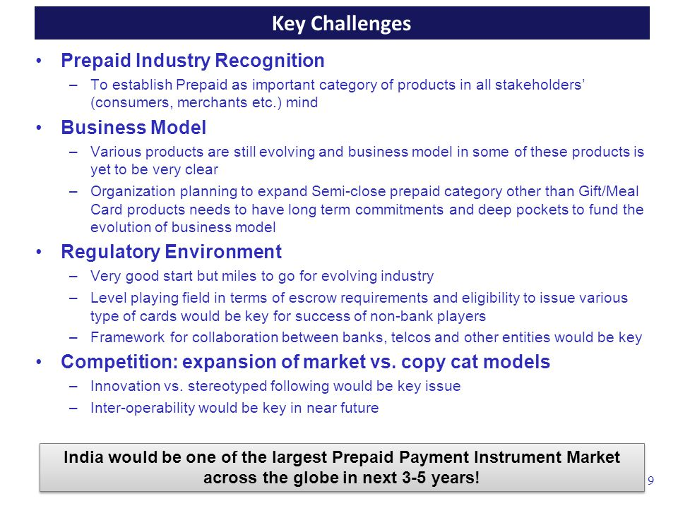 Product –KISS –Communication and Education to the value chain Sales Network Reach with optimum margins –Across the length and breadth of the country –Low Cost of network with adequate ROI Merchant Mix –Across the Physical and electronic channel –Across the category of goods and services –Across No Revenue, Low Revenue and High Revenue Clearing and Settlement Discipline –Low fraud risk –Flexibility for settlement basis time/value or other hybrid options 10 Critical Success Factors for prepaid in India