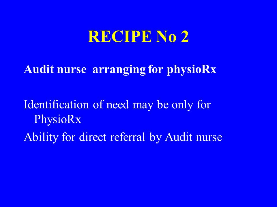 RECIPE No 2 Audit nurse arranging for physioRx Identification of need may be only for PhysioRx Ability for direct referral by Audit nurse