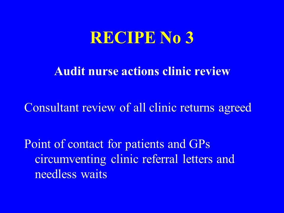 RECIPE No 3 Audit nurse actions clinic review Consultant review of all clinic returns agreed Point of contact for patients and GPs circumventing clinic referral letters and needless waits