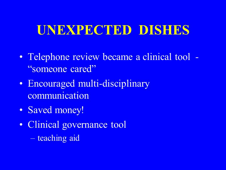 UNEXPECTED DISHES Telephone review became a clinical tool - someone cared Encouraged multi-disciplinary communication Saved money.