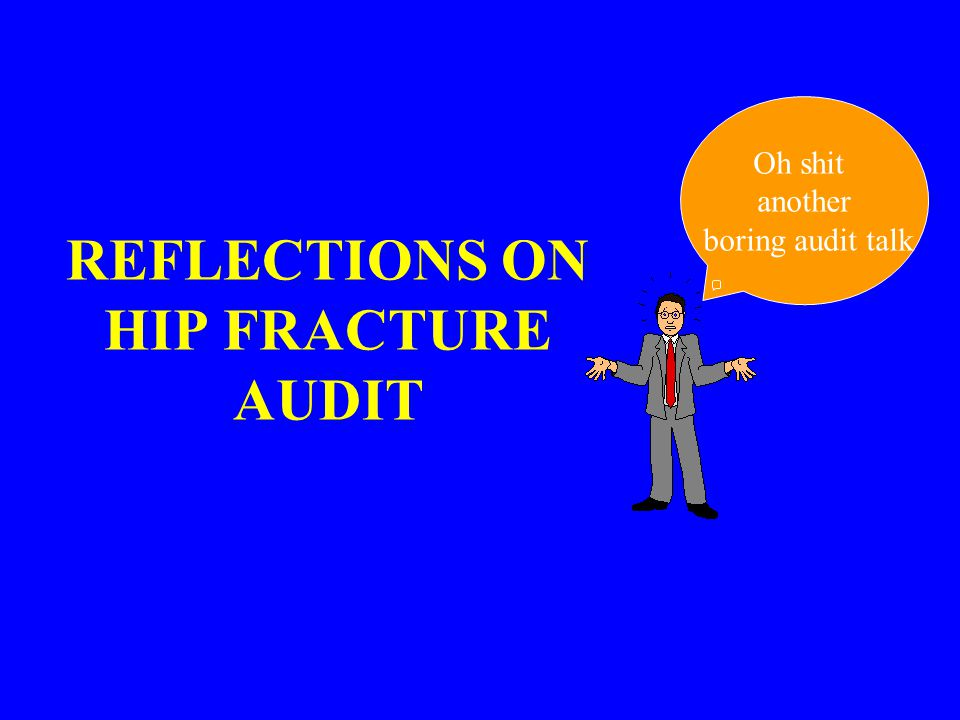 REFLECTIONS ON HIP FRACTURE AUDIT Oh shit another boring audit talk