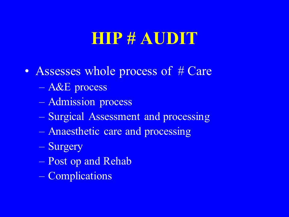HIP # AUDIT Assesses whole process of # Care –A&E process –Admission process –Surgical Assessment and processing –Anaesthetic care and processing –Sur