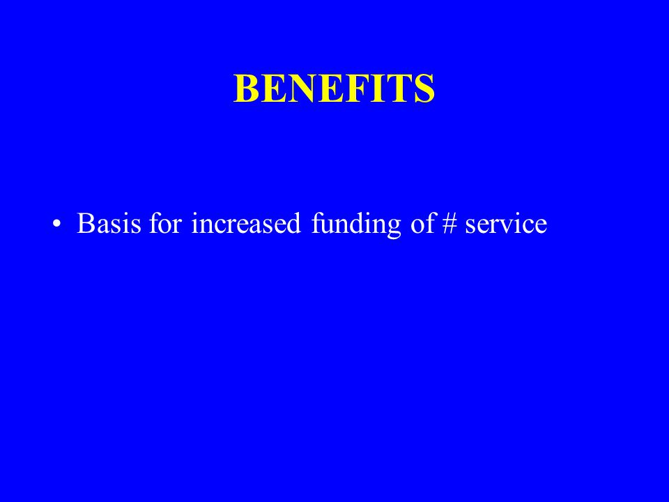 BENEFITS Basis for increased funding of # service
