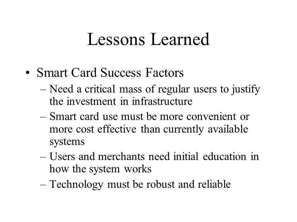 Lessons Learned Smart Card Success Factors –Need a critical mass of regular users to justify the investment in infrastructure –Smart card use must be