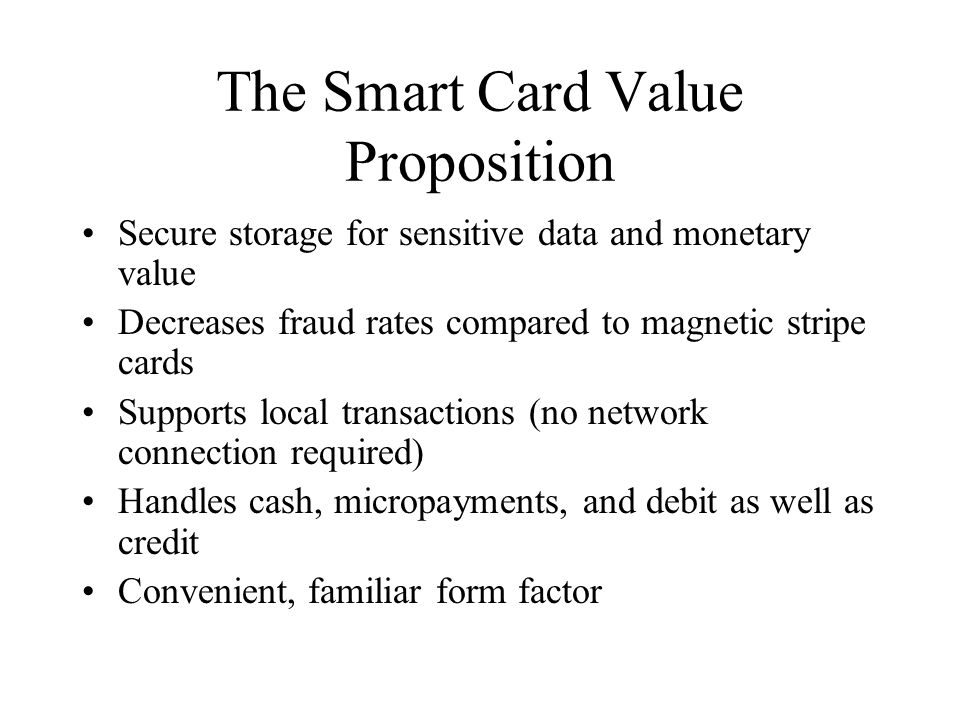 The Smart Card Value Proposition Secure storage for sensitive data and monetary value Decreases fraud rates compared to magnetic stripe cards Supports