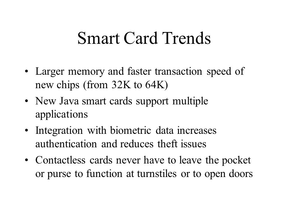 Smart Card Trends Larger memory and faster transaction speed of new chips (from 32K to 64K) New Java smart cards support multiple applications Integra