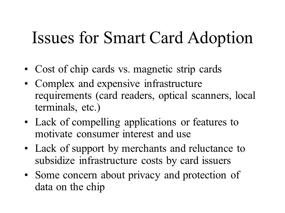 Issues for Smart Card Adoption Cost of chip cards vs. magnetic strip cards Complex and expensive infrastructure requirements (card readers, optical sc