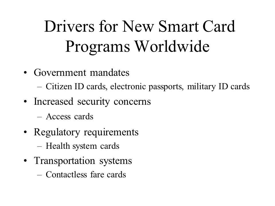 Drivers for New Smart Card Programs Worldwide Government mandates –Citizen ID cards, electronic passports, military ID cards Increased security concer
