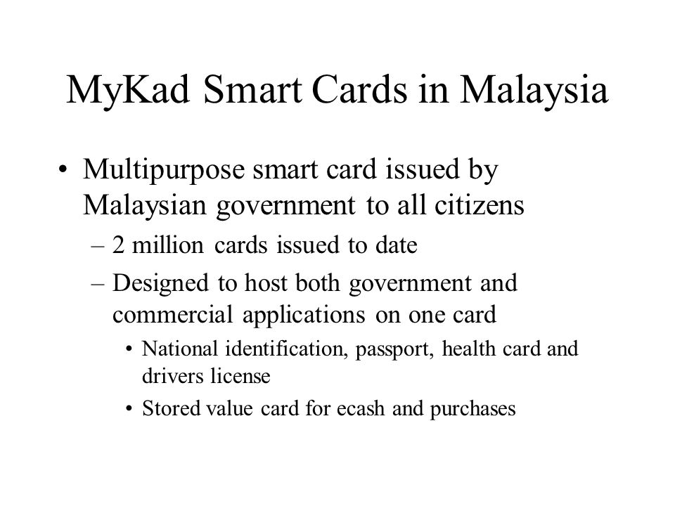 MyKad Smart Cards in Malaysia Multipurpose smart card issued by Malaysian government to all citizens –2 million cards issued to date –Designed to host