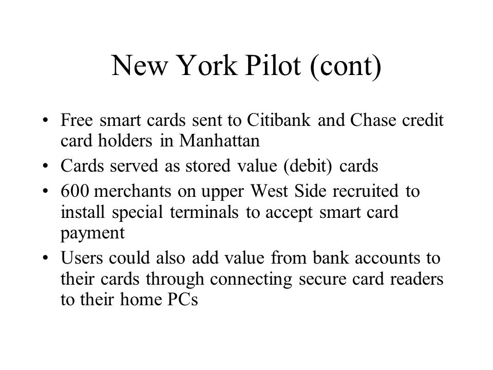 New York Pilot (cont) Free smart cards sent to Citibank and Chase credit card holders in Manhattan Cards served as stored value (debit) cards 600 merc
